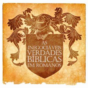 As inegociáveis verdades bíblicas em Romanos